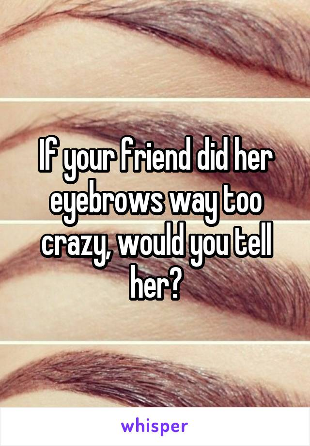 If your friend did her eyebrows way too crazy, would you tell her?