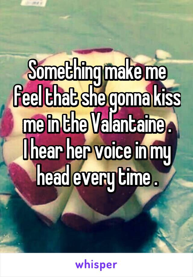 Something make me feel that she gonna kiss me in the Valantaine . I hear her voice in my head every time .