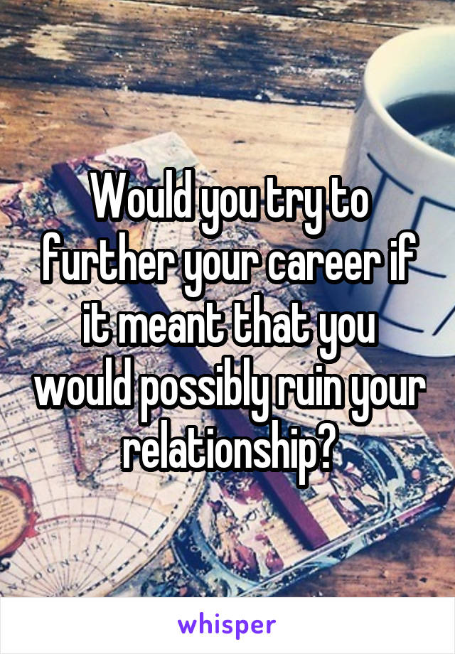 Would you try to further your career if it meant that you would possibly ruin your relationship?