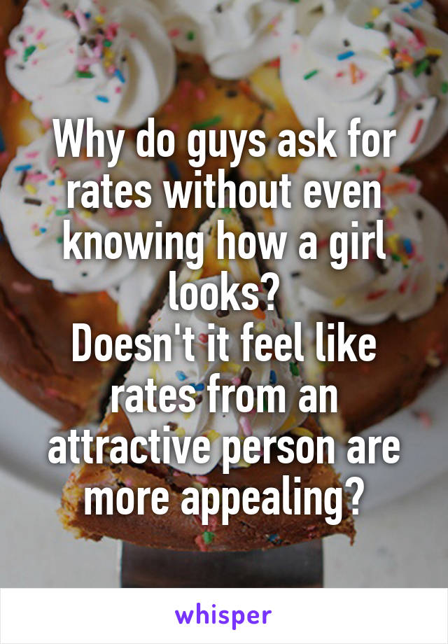 Why do guys ask for rates without even knowing how a girl looks? Doesn't it feel like rates from an attractive person are more appealing?