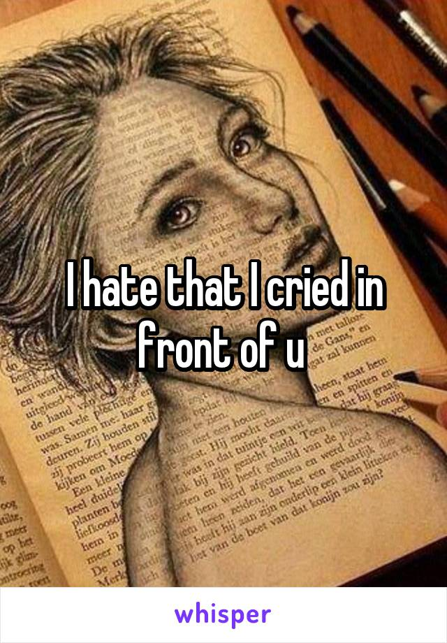 I hate that I cried in front of u