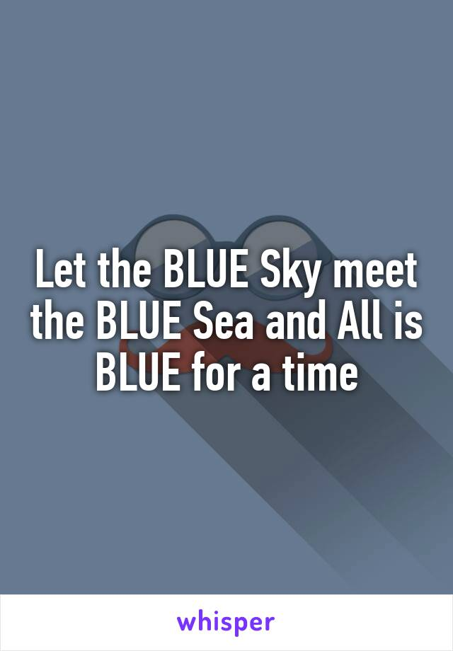Let the BLUE Sky meet the BLUE Sea and All is BLUE for a time