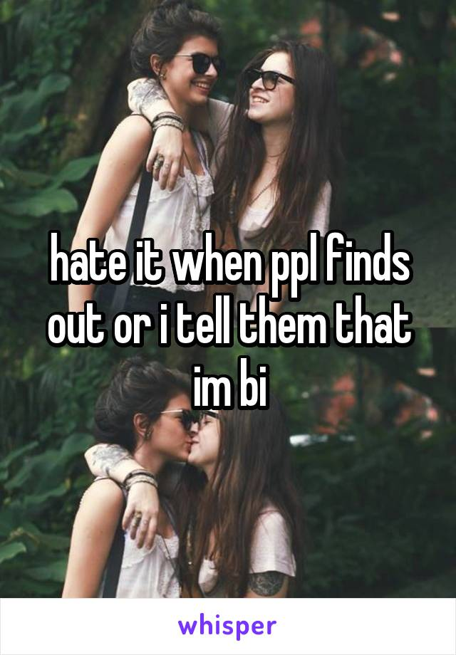 hate it when ppl finds out or i tell them that im bi