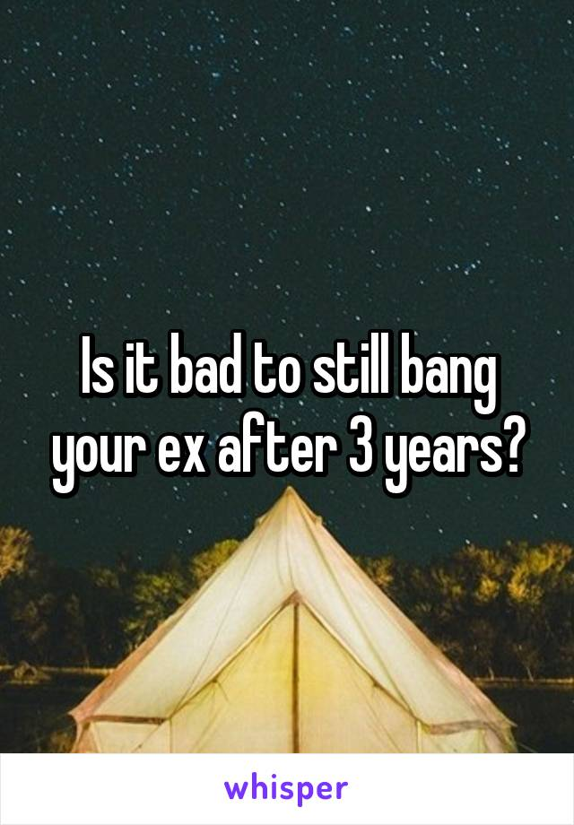 Is it bad to still bang your ex after 3 years?