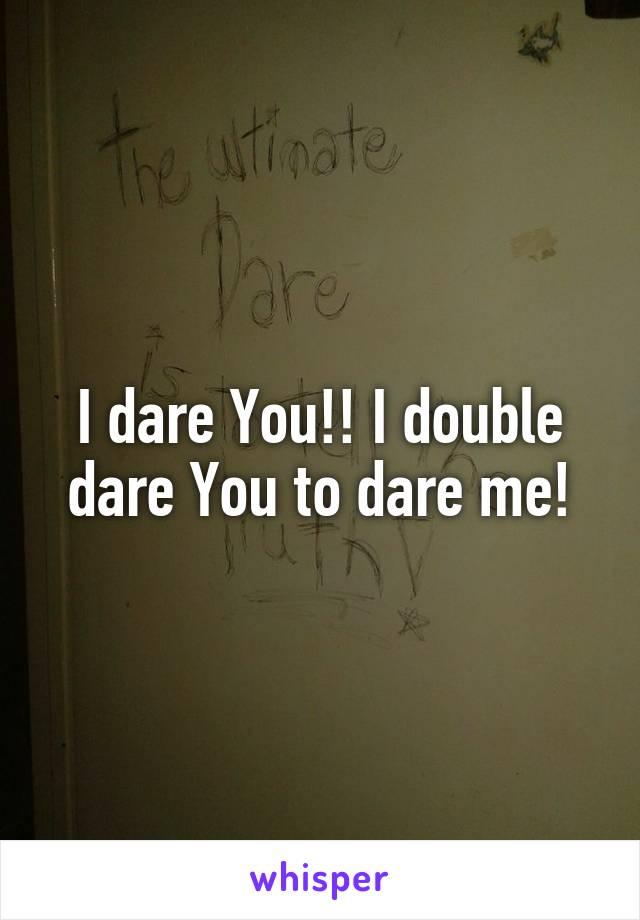 I dare You!! I double dare You to dare me!