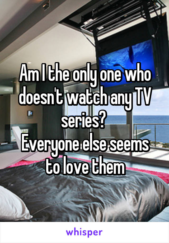 Am I the only one who doesn't watch any TV series?  Everyone else seems to love them