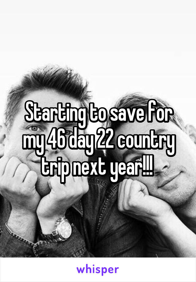 Starting to save for my 46 day 22 country trip next year!!!