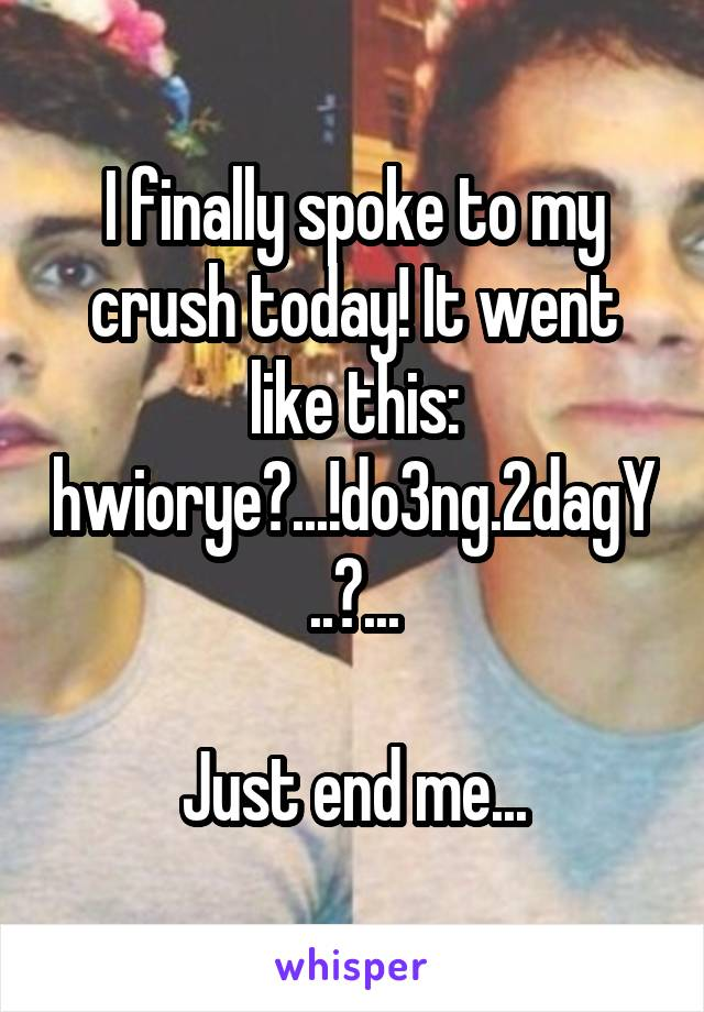 I finally spoke to my crush today! It went like this: hwiorye?...!do3ng.2dagY..?...  Just end me...