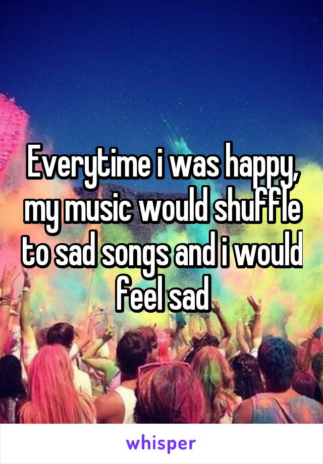 Everytime i was happy, my music would shuffle to sad songs and i would feel sad