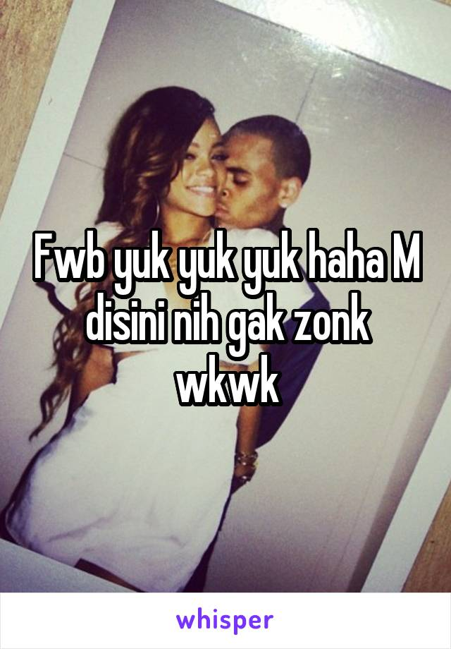 Fwb yuk yuk yuk haha M disini nih gak zonk wkwk