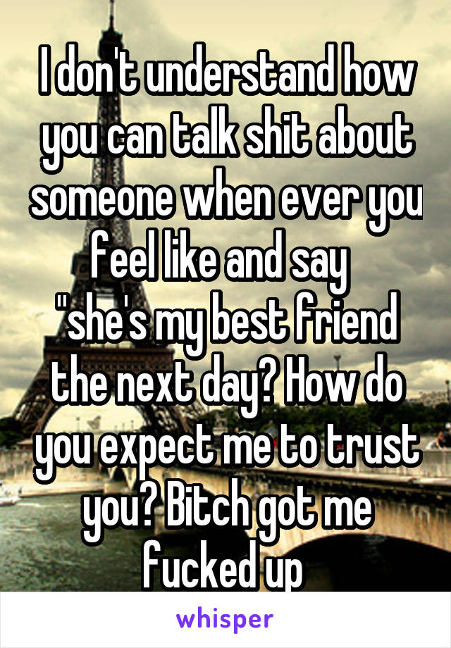"""I don't understand how you can talk shit about someone when ever you feel like and say   """"she's my best friend the next day? How do you expect me to trust you? Bitch got me fucked up"""