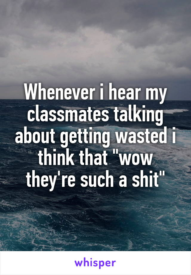 """Whenever i hear my classmates talking about getting wasted i think that """"wow they're such a shit"""""""