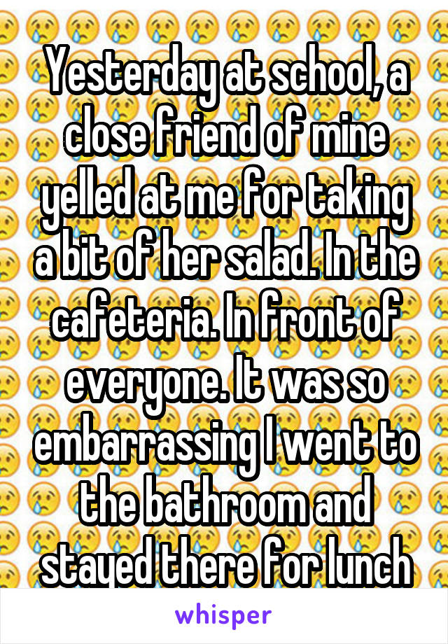 Yesterday at school, a close friend of mine yelled at me for taking a bit of her salad. In the cafeteria. In front of everyone. It was so embarrassing I went to the bathroom and stayed there for lunch