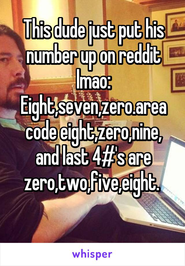 This dude just put his number up on reddit lmao: Eight,seven,zero.area code eight,zero,nine, and last 4#'s are zero,two,five,eight.