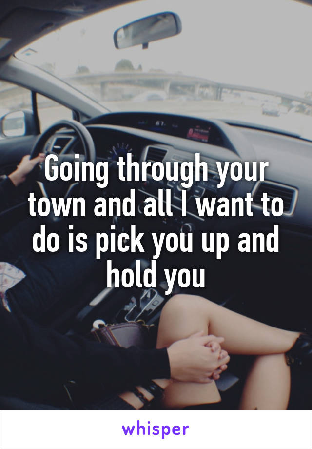 Going through your town and all I want to do is pick you up and hold you