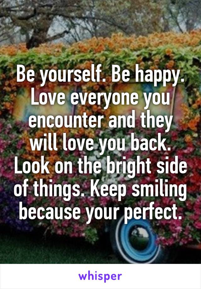 Be yourself. Be happy. Love everyone you encounter and they will love you back. Look on the bright side of things. Keep smiling because your perfect.