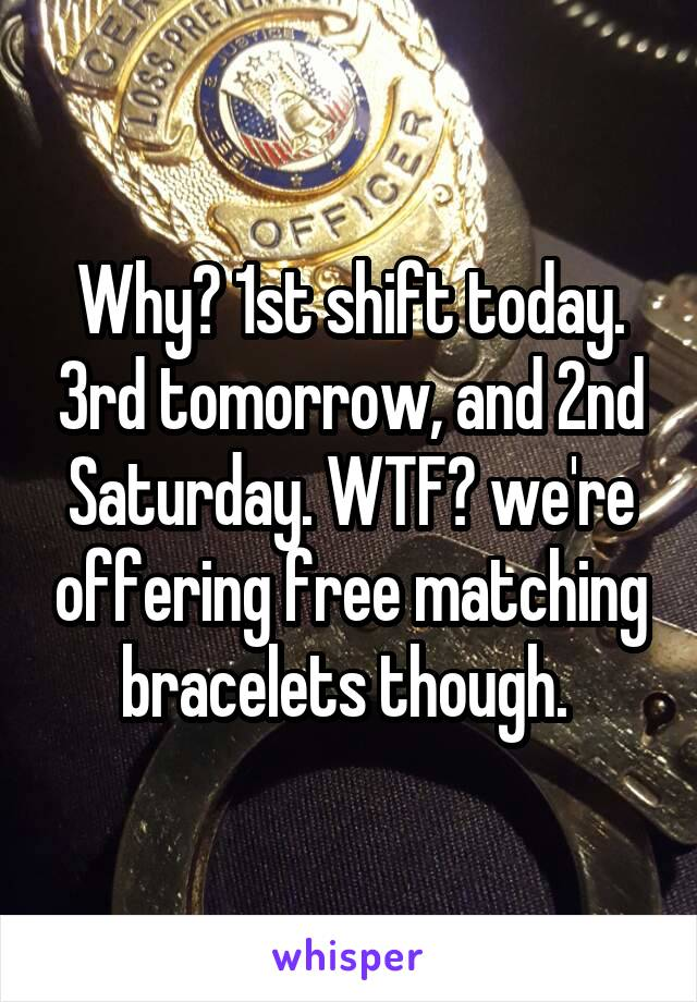 Why? 1st shift today. 3rd tomorrow, and 2nd Saturday. WTF? we're offering free matching bracelets though.