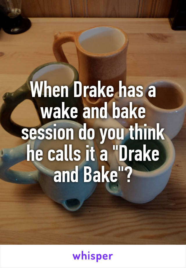 """When Drake has a wake and bake session do you think he calls it a """"Drake and Bake""""?"""