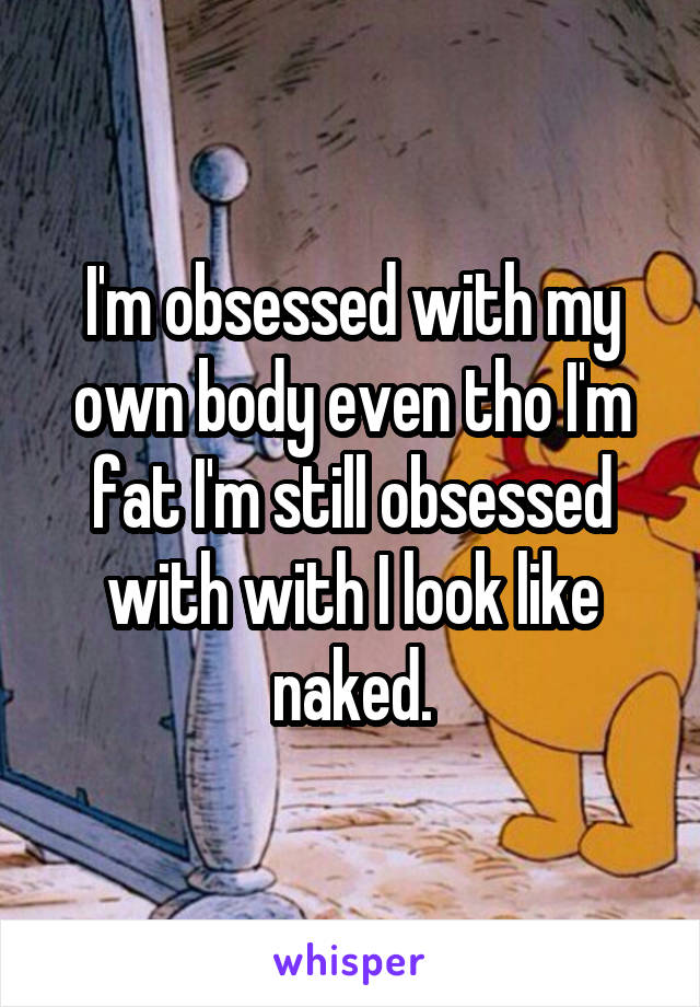I'm obsessed with my own body even tho I'm fat I'm still obsessed with with I look like naked.