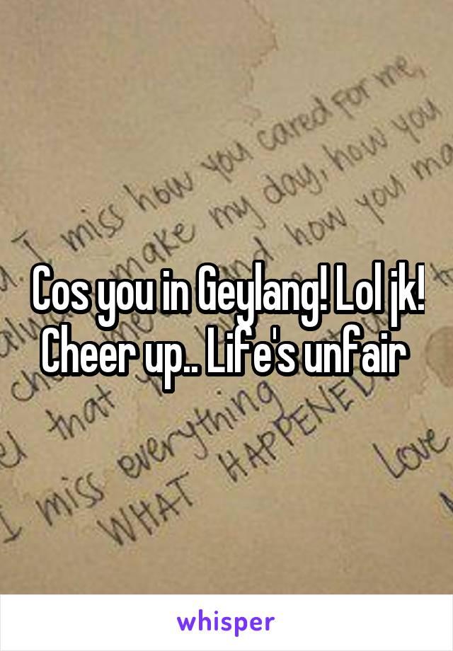 Cos you in Geylang! Lol jk! Cheer up.. Life's unfair