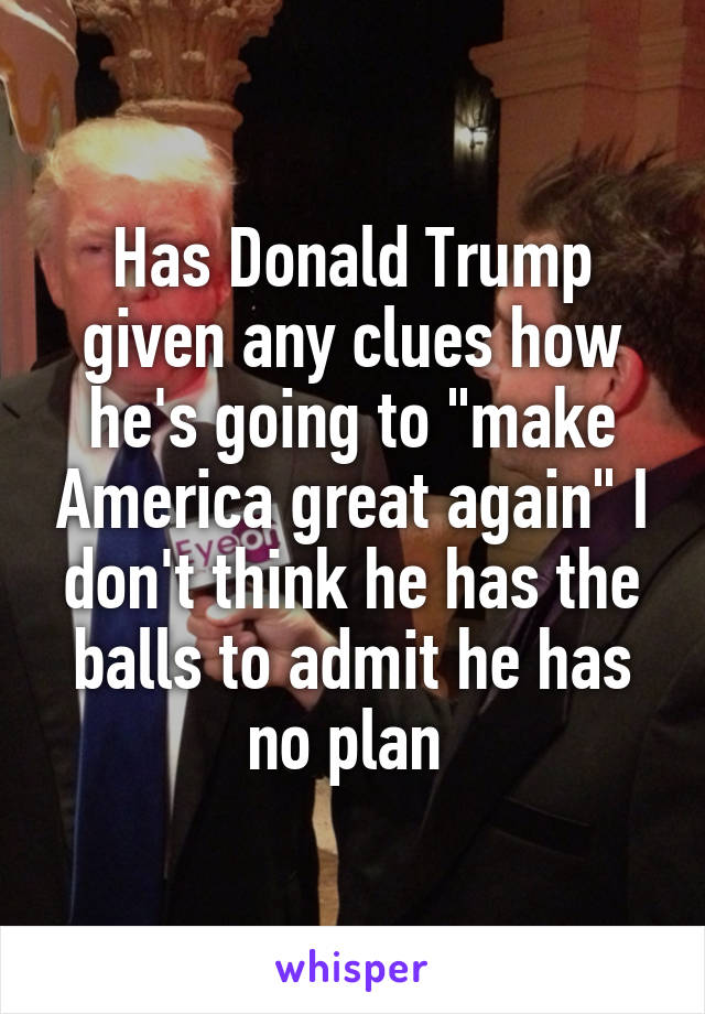 "Has Donald Trump given any clues how he's going to ""make America great again"" I don't think he has the balls to admit he has no plan"