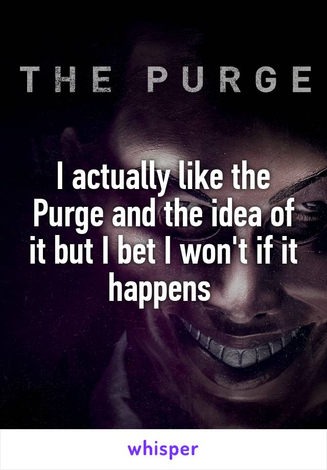 I actually like the Purge and the idea of it but I bet I won't if it happens