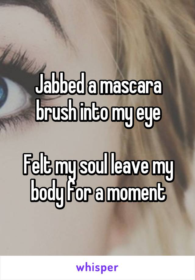Jabbed a mascara brush into my eye  Felt my soul leave my body for a moment