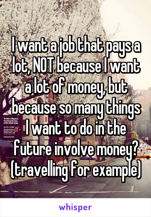 I want a job that pays a lot, NOT because I want a lot of money, but because so many things I want to do in the future involve money😕 (travelling for example)