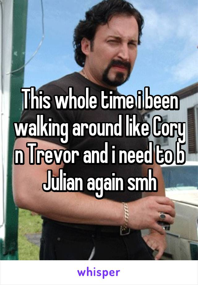 This whole time i been walking around like Cory n Trevor and i need to b Julian again smh