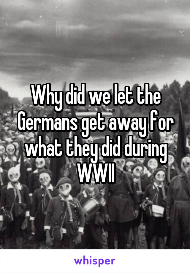 Why did we let the Germans get away for what they did during WWII