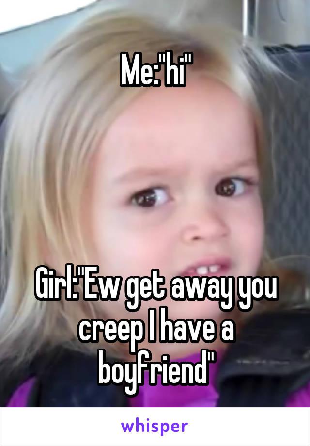 "Me:""hi""     Girl:""Ew get away you creep I have a boyfriend"""