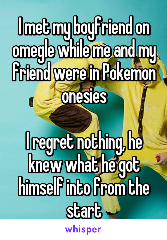 I met my boyfriend on omegle while me and my friend were in Pokemon onesies  I regret nothing, he knew what he got himself into from the start