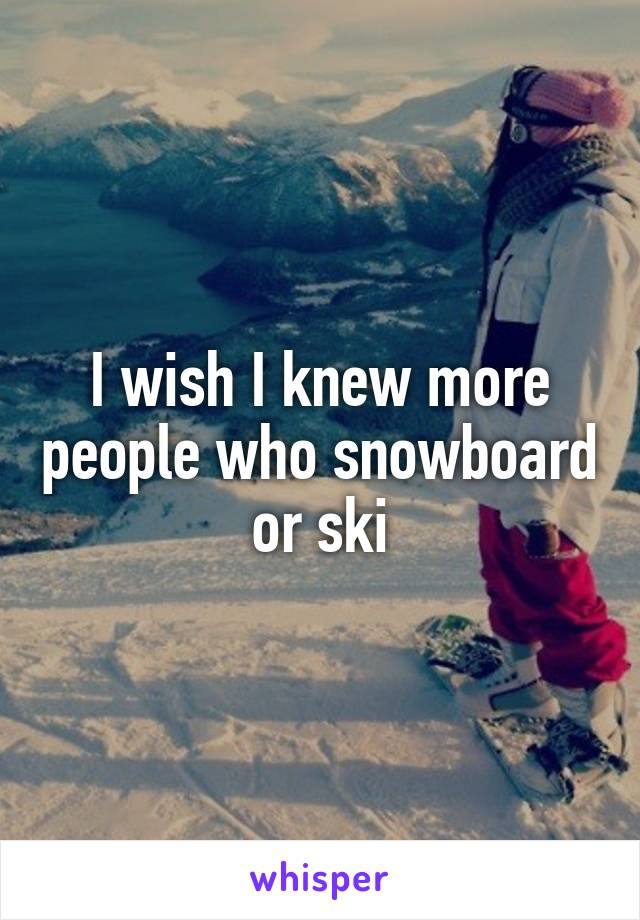 I wish I knew more people who snowboard or ski
