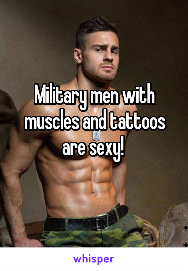 Military men with muscles and tattoos are sexy!