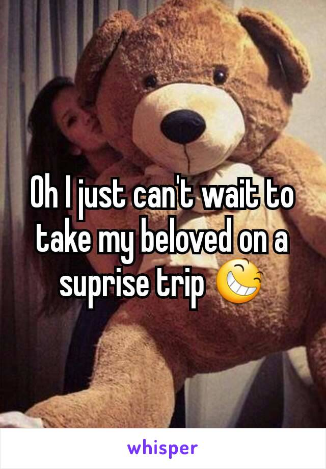 Oh I just can't wait to take my beloved on a suprise trip 😆