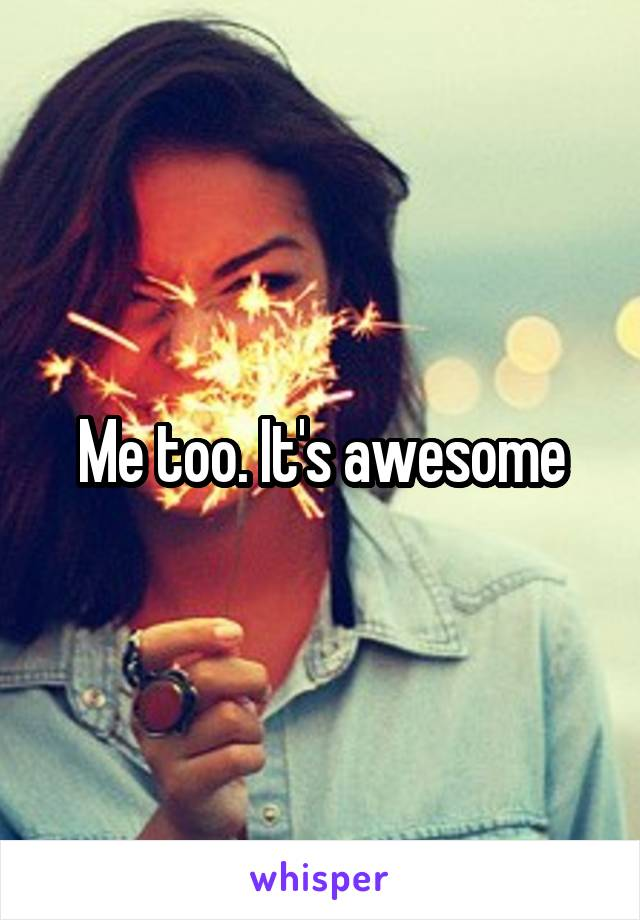 Me too. It's awesome