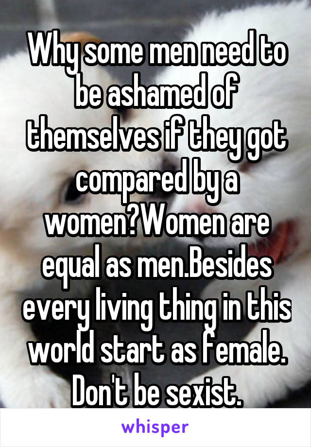 Why some men need to be ashamed of themselves if they got compared by a women?Women are equal as men.Besides every living thing in this world start as female. Don't be sexist.