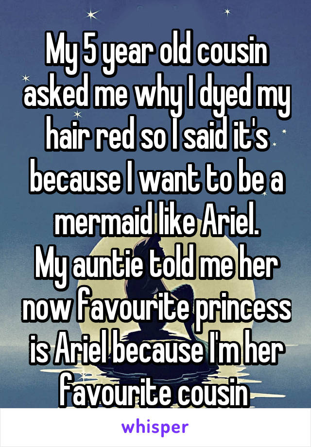 My 5 year old cousin asked me why I dyed my hair red so I said it's because I want to be a mermaid like Ariel. My auntie told me her now favourite princess is Ariel because I'm her favourite cousin