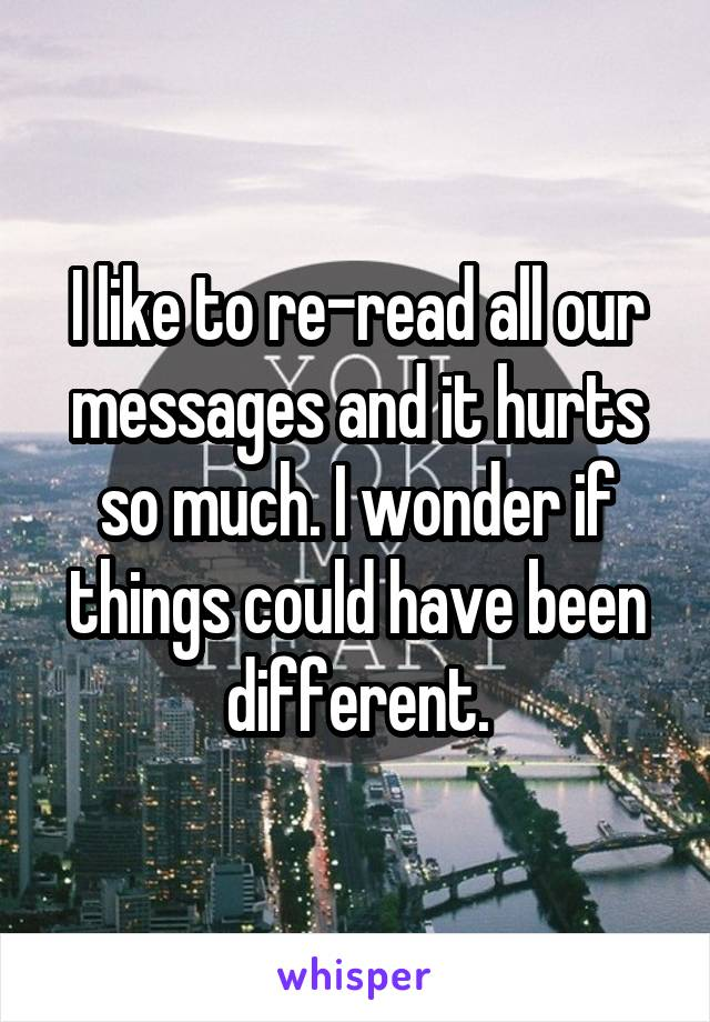 I like to re-read all our messages and it hurts so much. I wonder if things could have been different.