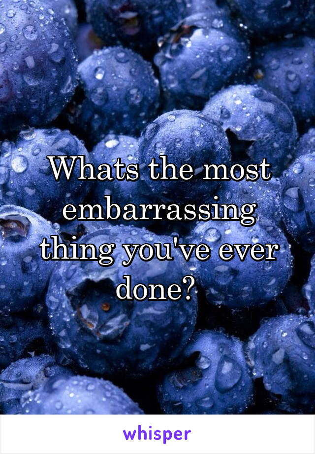 Whats the most embarrassing thing you've ever done?