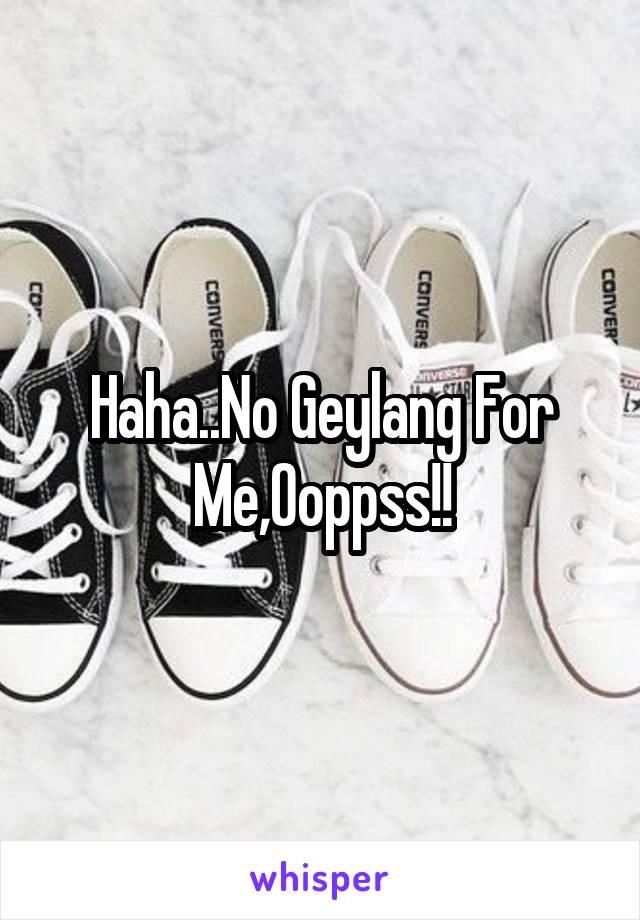 Haha..No Geylang For Me,Ooppss!!