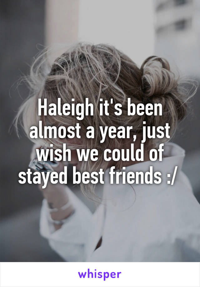 Haleigh it's been almost a year, just wish we could of stayed best friends :/