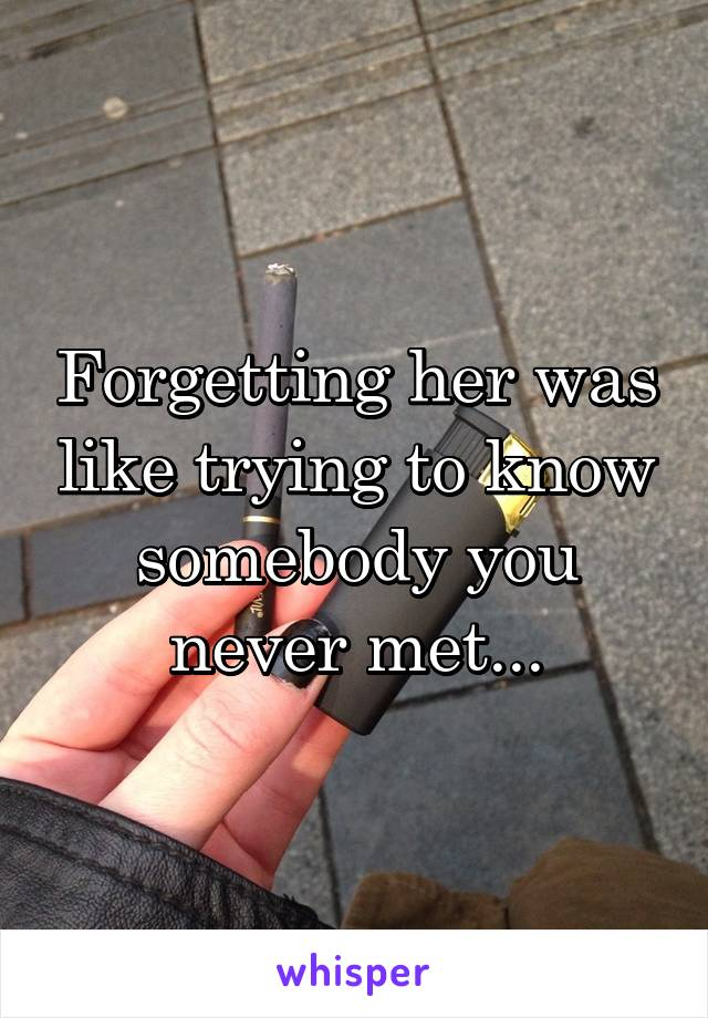 Forgetting her was like trying to know somebody you never met...