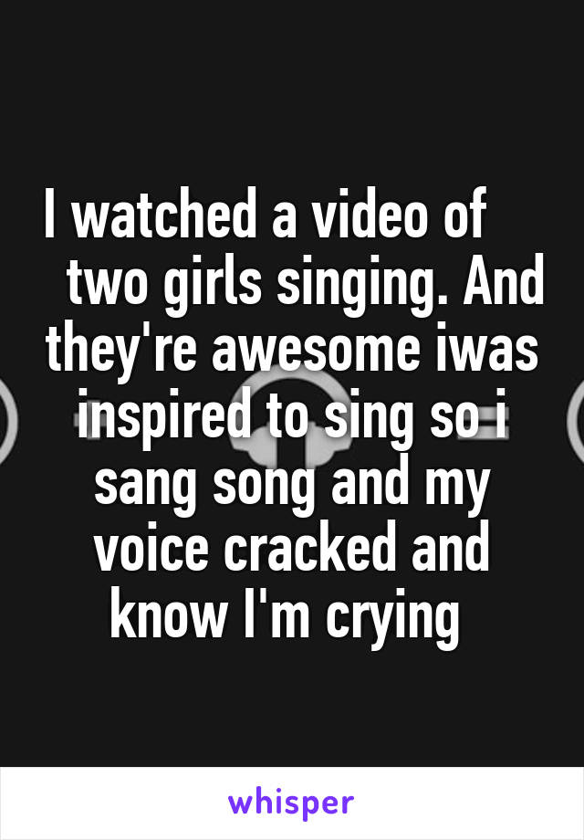 I watched a video of       two girls singing. And they're awesome iwas inspired to sing so i sang song and my voice cracked and know I'm crying