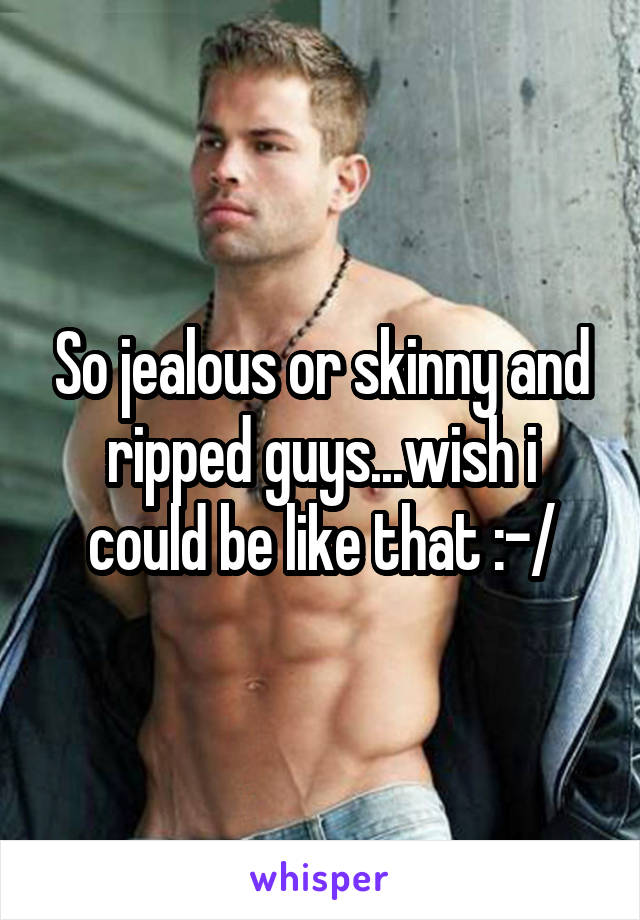 So jealous or skinny and ripped guys...wish i could be like that :-/