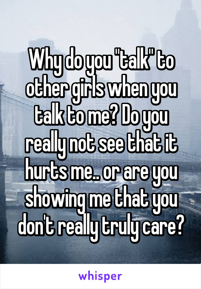 """Why do you """"talk"""" to other girls when you talk to me? Do you really not see that it hurts me.. or are you showing me that you don't really truly care?"""
