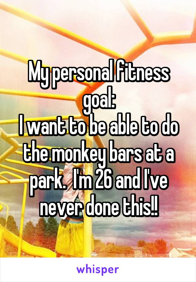 My personal fitness goal: I want to be able to do the monkey bars at a park.  I'm 26 and I've never done this!!