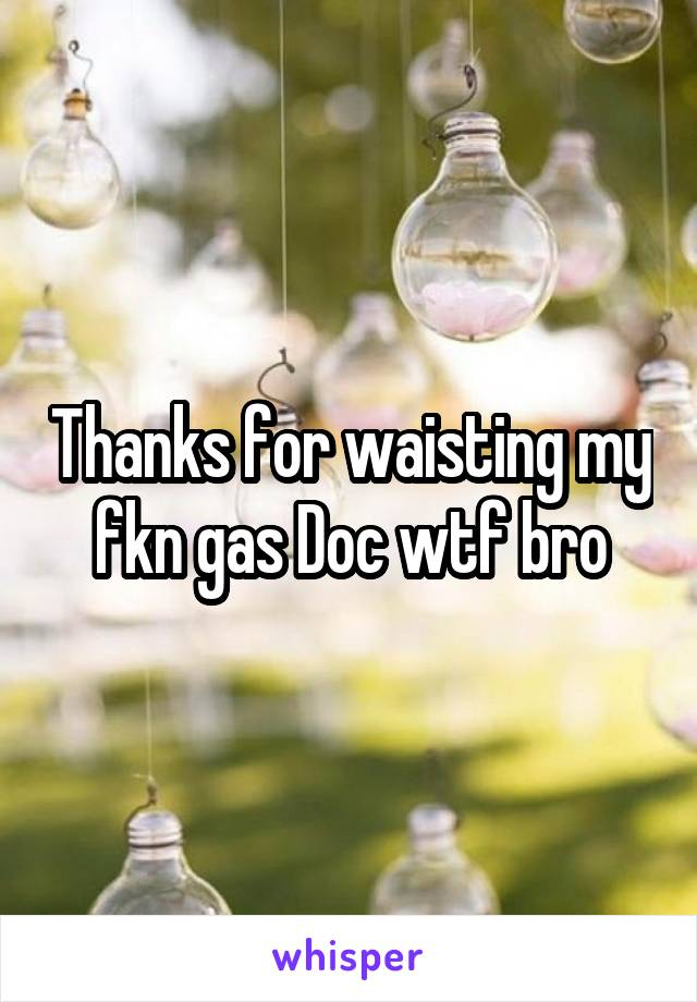 Thanks for waisting my fkn gas Doc wtf bro