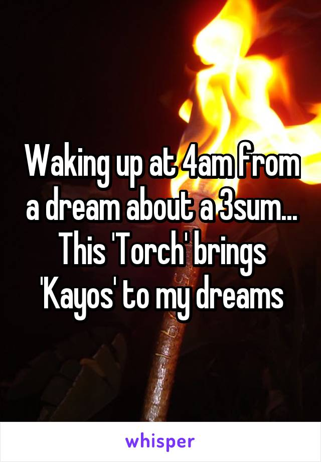 Waking up at 4am from a dream about a 3sum... This 'Torch' brings 'Kayos' to my dreams