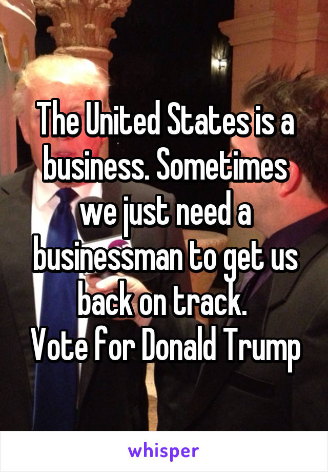 The United States is a business. Sometimes we just need a businessman to get us back on track.  Vote for Donald Trump
